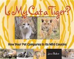 Is My Cat a Tiger? : How Your Cat Compares to Its Wild Cousins - Jenni Bidner