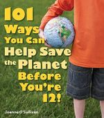 101 Ways You Can Help Save the Planet Before You're 12! - Joanne O'Sullivan
