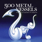 500 Metal Vessels : Contemporary Explorations of Containment - Lark Books