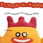Plush-O-Rama : Curious Creatures for Immature Adults - Linda Kopp