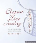 Elegant Wire Jewelry : Contemporary Designs & Creative Techniques - Kathy Frey