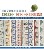 The Complete Book of Crochet Border Designs : Hundreds of Classic and Original Patterns - Linda P. Schapper