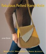 Fabulous Felted Hand-knits : Wonderful Wearables and Home Accents - Jane Davis