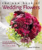 The New Book of Wedding Flowers : Simple and Stylish Arrangements for the Creative Bride - Joanne O'Sullivan
