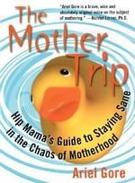 The Mother Trip : Hip Mama's Guide to Staying Sane in the Chaos of Motherhood - Ariel Gore