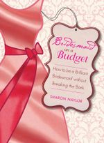 Bridesmaid on a Budget : How to Be a Brilliant Bridesmaid without Breaking the Bank - Sharon Naylor