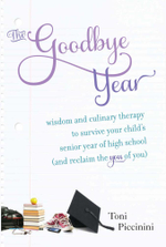 The Goodbye Year : Wisdom and Culinary Therapy to Survive Your Child's Senior Year of High School (and Reclaim the You of You) - Toni Piccinini