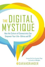 The Digital Mystique : How the Culture of Connectivity Can Empower Your Life--Online and off - Sarah Granger