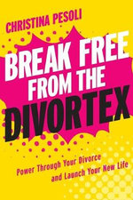 Break Free from the Divortex : Power Through Your Divorce and Launch Your New Life - Christina Pesoli