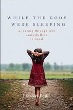 While the Gods Were Sleeping : A Journey Through Love and Rebellion in Nepal - Elizabeth Enslin