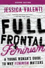 Full Frontal Feminism : A Young Woman's Guide to Why Feminism Matters - Jessica Valenti