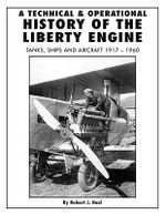 A Technical and Operational History of the Liberty Engine : Tanks, Ships and Aircraft 1917-1960 - Robert J. Neal