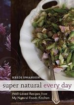 Super Natural Every Day : Well-Loved Recipes from My Whole Foods Kitchen - Heidi Swanson