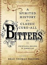 Bitters : A Spirited History of a Classic Cure-All, with Cocktails, Recipes, and Formulas - Brad Thomas Parsons