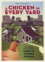 A Chicken in Every Yard : The Urban Farm Store's Guide to Chicken Keeping - Robert Litt