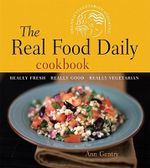 The Real Food Daily Cookbook : Really Fresh, Really Good, Really Vegetarian - Ann Gentry