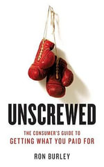 Unscrewed : The Consumer's Guide to Getting What You Paid for - Ron Burley
