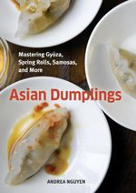 Asian Dumplings : Mastering Gyoza, Spring Rolls, Pot Stickers, and More - Andrea Quynhgiao Nguyen