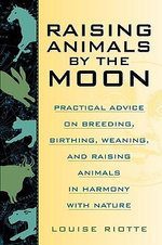 Raising Animals by the Moon :  Practical Advice on Breeding, Birthing, Weaning, and Raising Animals in Harmony with Nature - Louise Riotte
