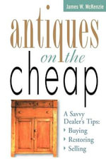 Antiques on the Cheap : A Savvy Dealer's Tips : Buying, Restoring, Selling - James W McKenzie
