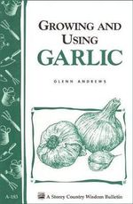Growing and Using Garlic : Storey Country Wisdom Bulletin - Glenn Andrews