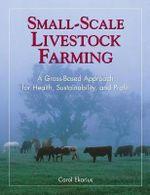 Small-scale Livestock Farming : A Grass-Based Approach for Health, Sustainability, and Profit - Carol Ekarius