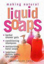 Making Natural Liquid Soaps : Herbal Shower Gels, Conditioning Shampoos, Moisturizing Hand Soaps, Luxurious Bubble Baths, and More - C. Failor