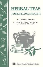 Herbal Teas for Lifelong Health : Storey's Country Wisdom Bulletin A-220 - Kathleen L Brown