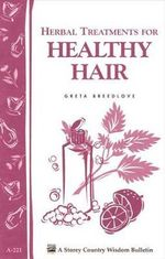 Herbal Treatments for Healthy Hair : Storey Country Wisdom Bulletin A-221 - Greta Breedlove