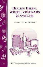 Healing Herbal Wines, Vinegars & Syrups : Storey Country Wisdom Bulletin A-228 - Joyce A Wardwell