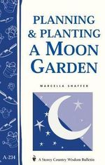 Planning & Planting a Moon Garden : Storey's Country Wisdom Bulletin A-234 - Marcella Shaffer