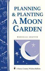 Planning & Planting a Moon Garden : Storey's Country Wisdom Bulletin A-234 - Marcella Shaffer