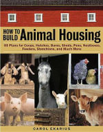 How to Build Animal Housing : 60 Plans for Coops, Hutches, Barns, Sheds, Pens, Nest Boxes, Feeders, Staunchions and Much More - Carol Ekarius