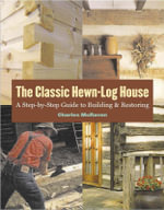 The Classic Hewn-Log House : A Step by Step Guide to Building and Restoring - Charles McRaven