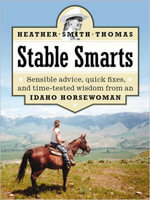 Stable Smarts : Sensible Advice, Quick Fixes, and Time-Tested Wisdom from an Idaho Horsewoman - Heather Smith Thomas