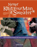 Never Knit Your Man a Sweater : 22 Handsome Projects for Every Level of Commitment - Judith Durant