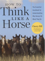 How to Think Like a Horse : Essential Insights for Understanding Equine Behavior and Building an Effective Partnership with Your Horse - Cherry Hill