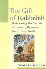 The Gift of Kabbalah : Discovering the Secrets of Heaven, Renewing Your Life on Earth - Tamar Frankiel