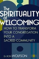 The Spirituality of Welcoming : How to Transform Your Congregation into a Sacred Community - Ron Wolfson