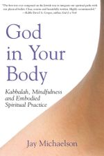 God in Your Body : Kabbalah, Mindfulness and Embodied Spiritual Practice - Jay Michaelson