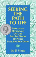 Seeking The Path To Life : Theological Meditations On God And The Nature Of People, Love, Life And Death - Ira F. Stone