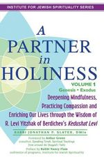 A Partner in Holiness : Deepening Mindfulness, Practicing Compassion and Enriching Our Lives Through the Wisdom of R. Levi Yitzhak of Berdichev's Kedushat Levi - Rabbi Jonathan P Slater, Dmin