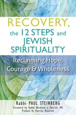 Recovery, the 12 Steps and Jewish Spirituality : Reclaiming Hope, Courage & Wholeness - Paul Steinberg