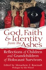 God, Faith & Identity from the Ashes : Reflections of Children and Grandchildren of Holocaust Survivor
