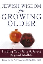Jewish Wisdom for Growing Older : Finding Your Grit and Grace Beyond Midlife - Dayle A, Rabbi Friedman