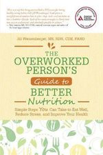 The Overworked Person's Guide to Better Nutrition : Simple Steps You Can Take to Eat Well, Reduce Stress, and Improve Your Health - Jill Weisenberger