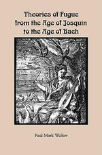 Theories of Fugue from the Age of Josquin to the Age of Bach : Eastman Studies in Music - Paul Mark Walker