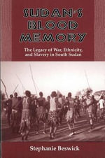 Sudan's Blood Memory : The Legacy of War, Ethnicity and Slavery in South Sudan - Stephanie Beswick