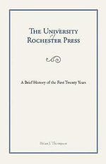 The University of Rochester Press : A Brief History of the First Twenty Years - Brian Thompson