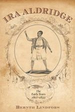 Ira Aldridge : The Early Years, 1807-1833 - Bernth Lindfors